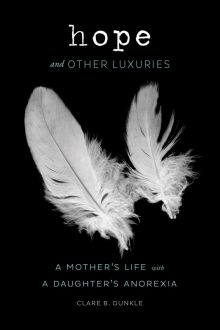 Hope and Other Luxuries: A Mother's Life with a Daughter's Anorexia - Clare Dunkle<br/>